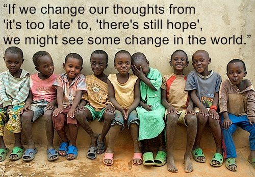 If we change our thoughts from it's too late to there's still hope - we might see some change in the world.